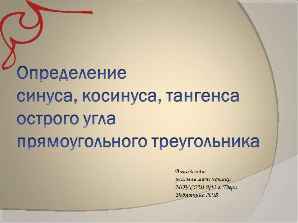 Выполнила: учитель математики МОУ СОШ №43 г. Твери Девяткина Ю.В.