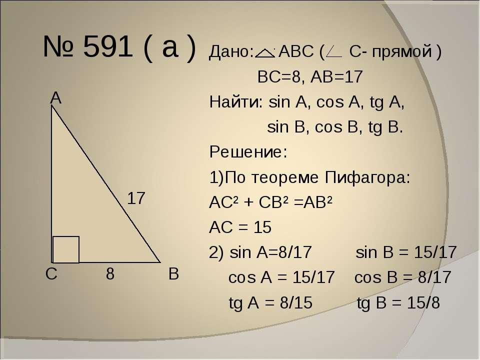 № 591 ( а ) А 17 С 8 В Дано: АВС ( С- прямой ) ВС=8, АВ=17 Найти: sin A, cos ...