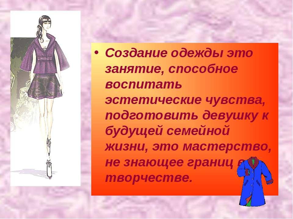 Создание одежды это занятие, способное воспитать эстетические чувства, подгот...