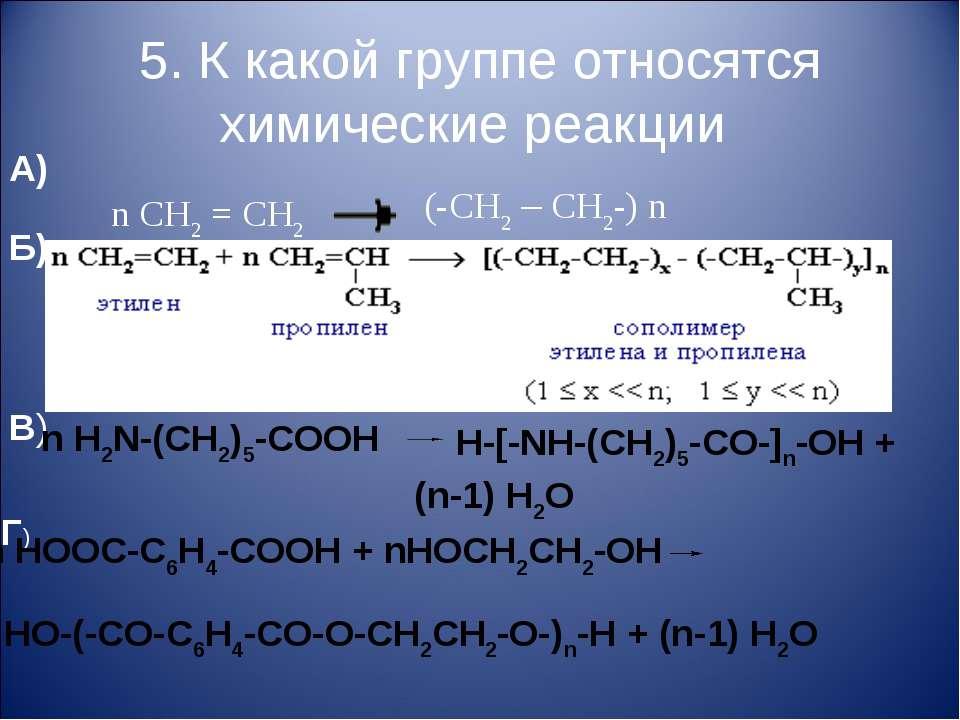 5. К какой группе относятся химические реакции А) n CH2 = CH2 (-CH2 – CH2-) n...