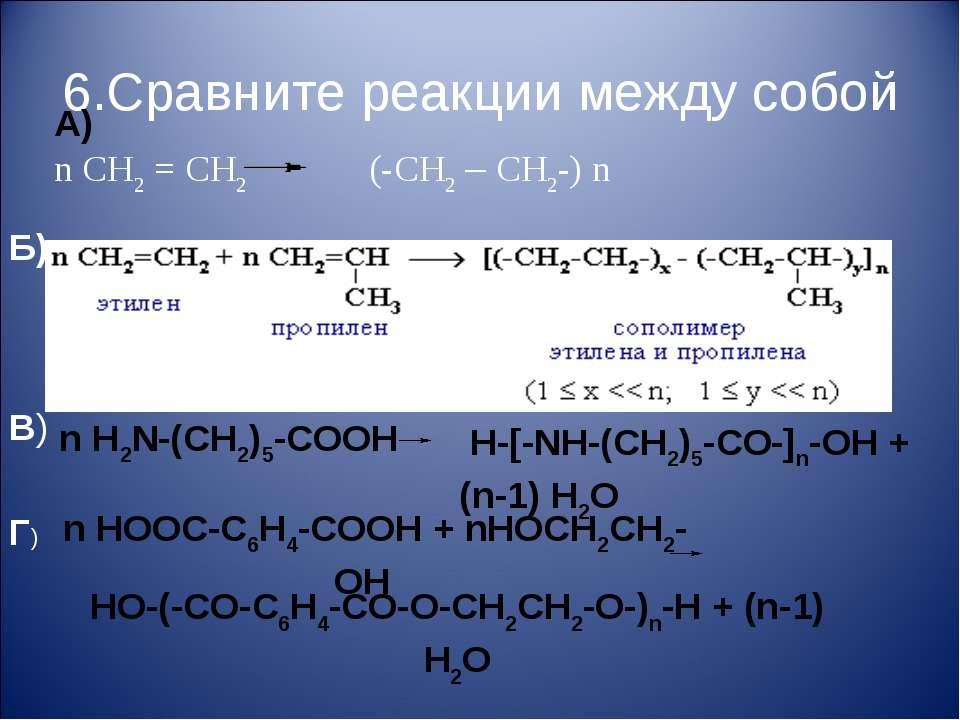 6.Сравните реакции между собой А) n CH2 = CH2 (-CH2 – CH2-) n Б) В) n H2N-(CH...
