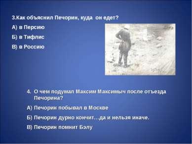 3.Как объяснил Печорин, куда он едет? А) в Персию Б) в Тифлис В) в Россию О ч...