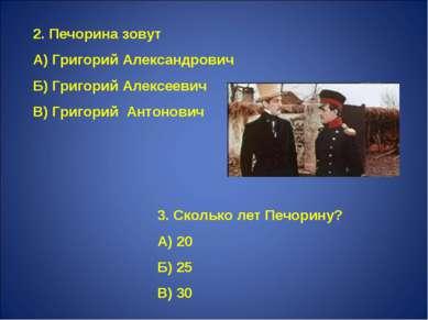 2. Печорина зовут А) Григорий Александрович Б) Григорий Алексеевич В) Григори...