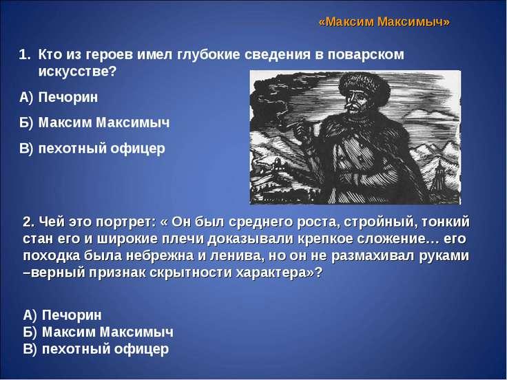 «Максим Максимыч» Кто из героев имел глубокие сведения в поварском искусстве?...