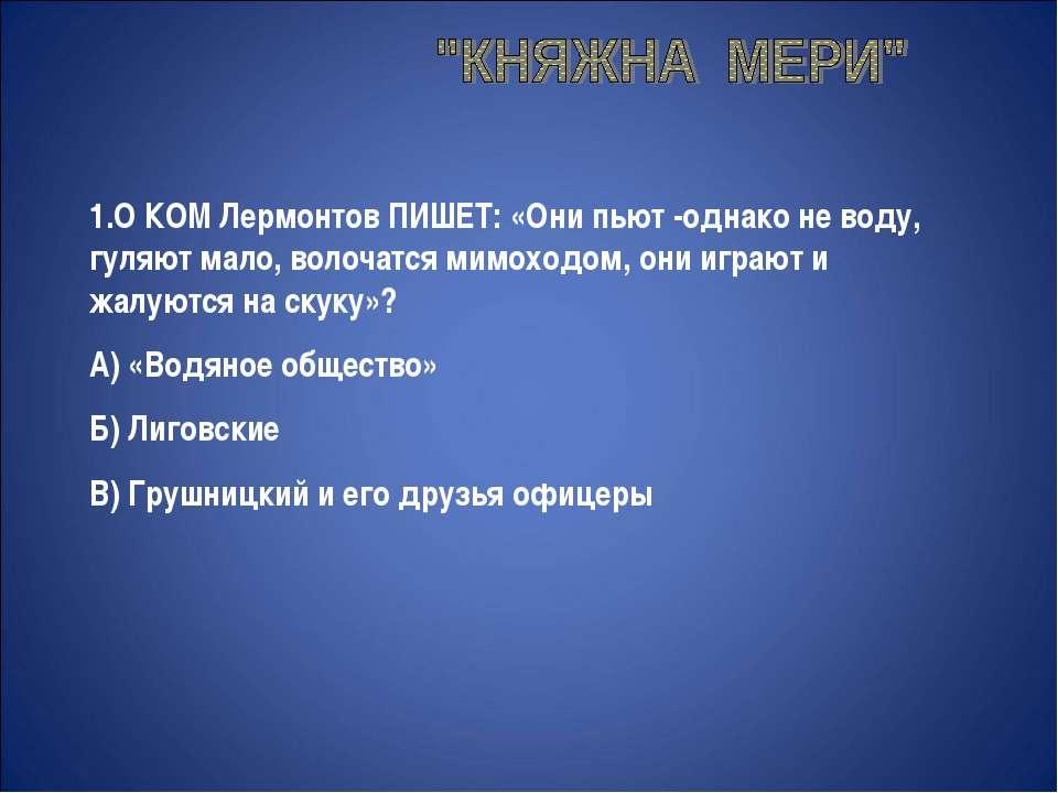 1.О КОМ Лермонтов ПИШЕТ: «Они пьют -однако не воду, гуляют мало, волочатся ми...