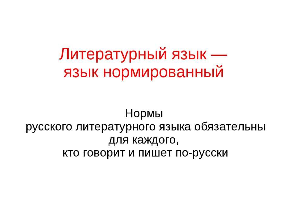Литературный язык — язык нормированный Нормы русского литературного языка обя...