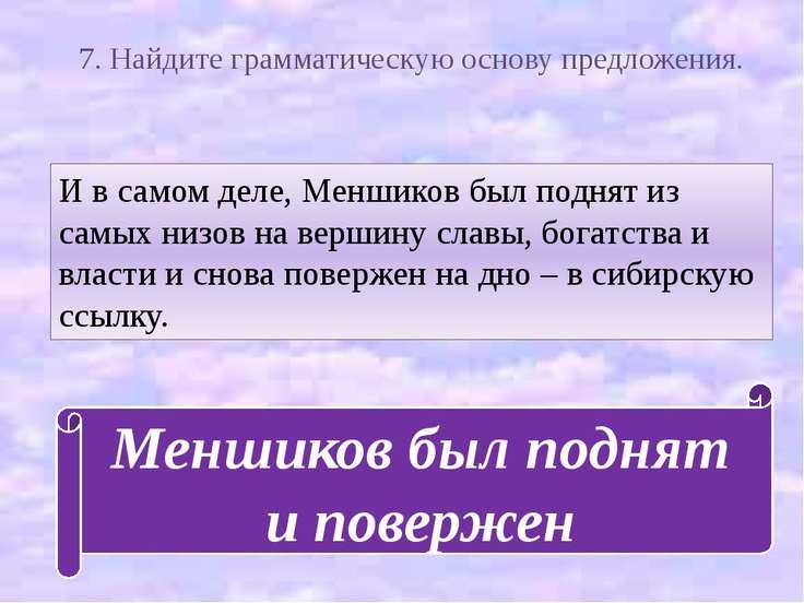 7. Найдите грамматическую основу предложения. И в самом деле, Меншиков был по...