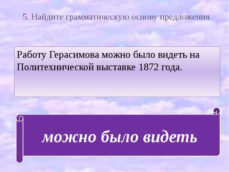 5. Найдите грамматическую основу предложения. Работу Герасимова можно было ви...