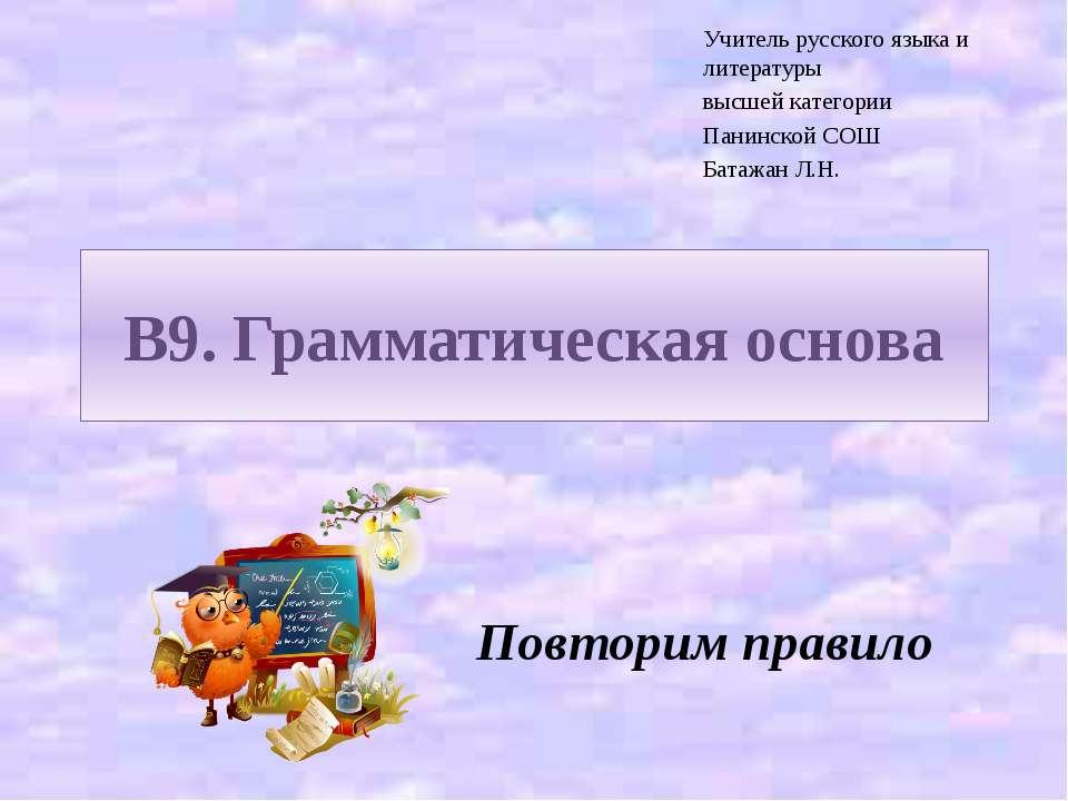 В9. Грамматическая основа Повторим правило Учитель русского языка и литератур...