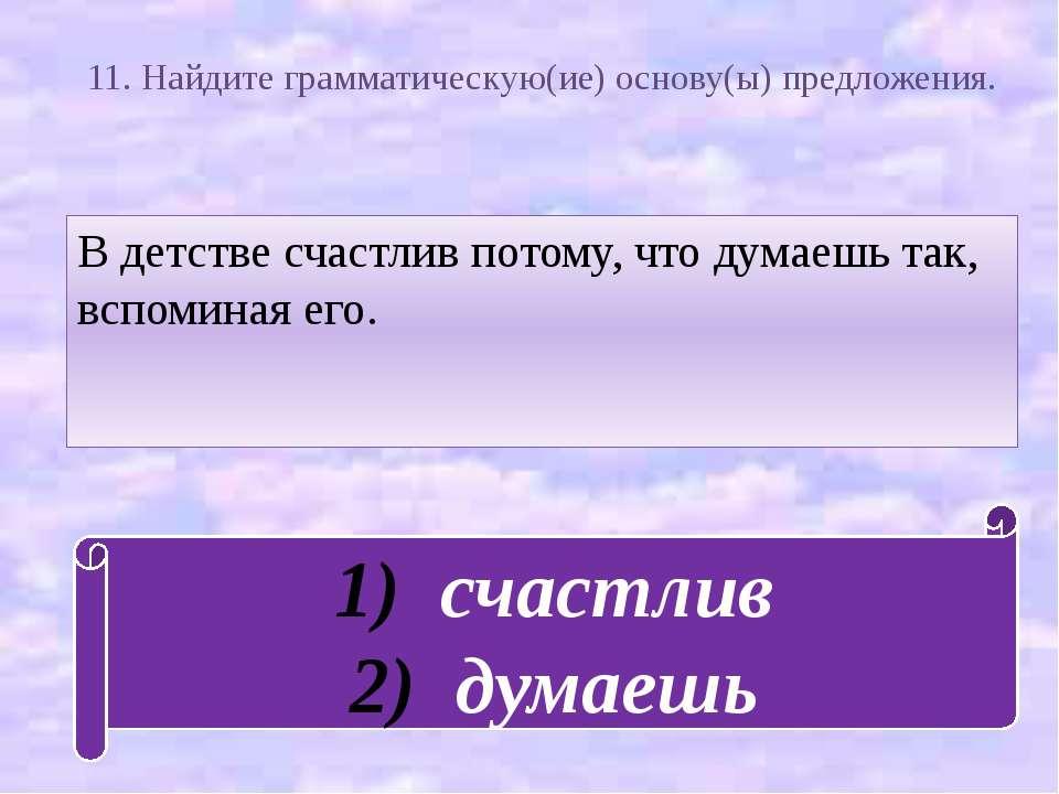 11. Найдите грамматическую(ие) основу(ы) предложения. В детстве счастлив пото...