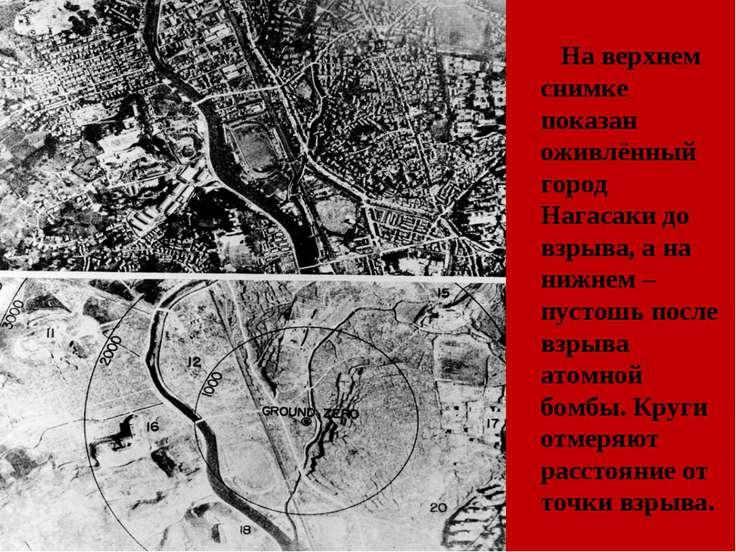 На верхнем снимке показан оживлённый город Нагасаки до взрыва, а на нижнем – ...