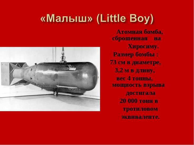 Атомная бомба, сброшенная на Хиросиму. Размер бомбы : 73 см в диаметре, 3,2 м...
