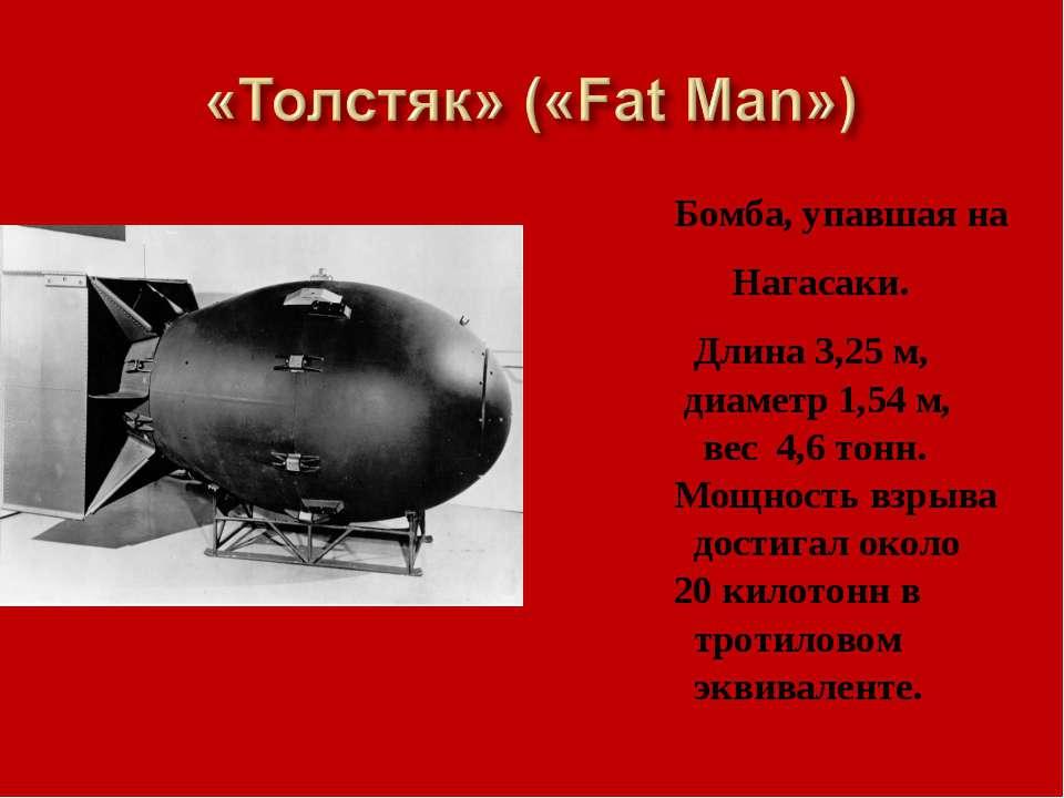 Бомба, упавшая на Нагасаки. Длина 3,25 м, диаметр 1,54 м, вес 4,6 тонн. Мощно...