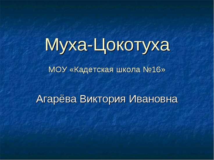 Муха-Цокотуха МОУ «Кадетская школа №16» Агарёва Виктория Ивановна