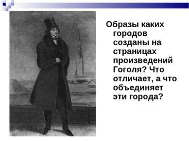 Образы каких городов созданы на страницах произведений Гоголя? Что отличает, ...