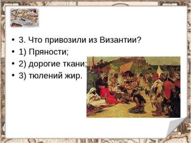 3. Что привозили из Византии? 1) Пряности; 2) дорогие ткани; 3) тюлений жир.