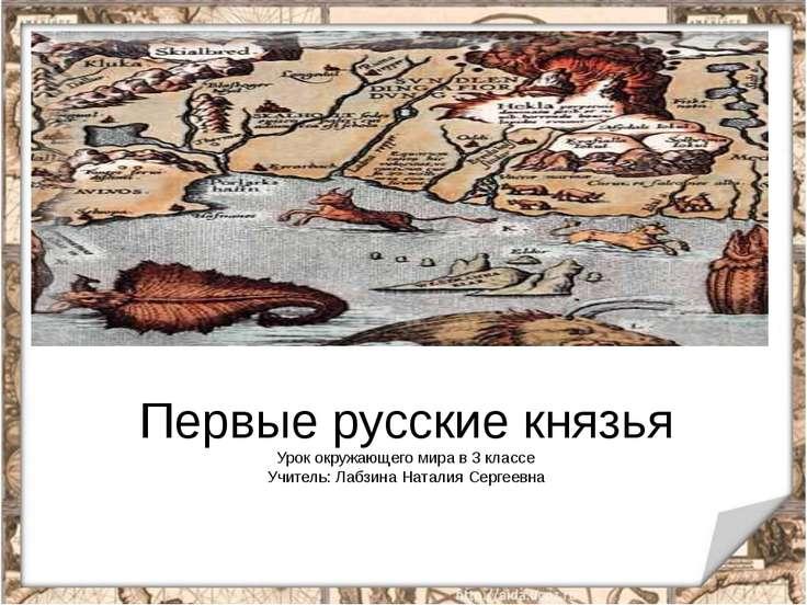 Первые русские князья Урок окружающего мира в 3 классе Учитель: Лабзина Натал...