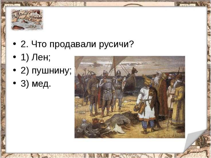 2.Что продавали русичи? 1) Лен; 2) пушнину; 3) мед.