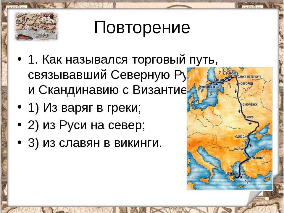 Повторение 1.Как назывался торговый путь, связывавший Северную Русь иСканди...
