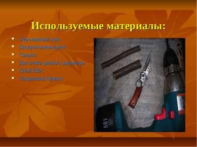 Используемые материалы: Перочинный нож Беспроводная дрель Сверло Две ветки ра...