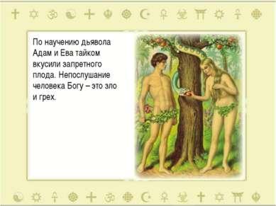 По научению дьявола Адам и Ева тайком вкусили запретного плода. Непослушание ...