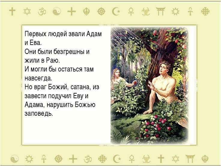 Первых людей звали Адам и Ева. Они были безгрешны и жили в Раю. И могли бы ос...