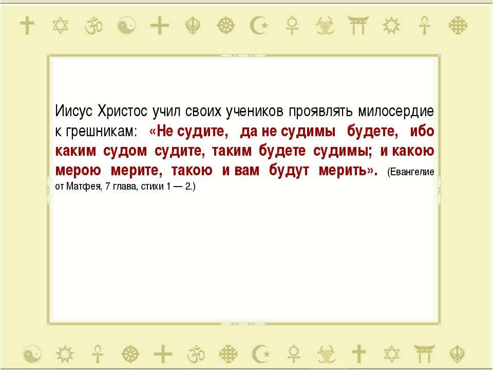 Иисус Христос учил своих учеников проявлять милосердие кгрешникам: «Несудит...