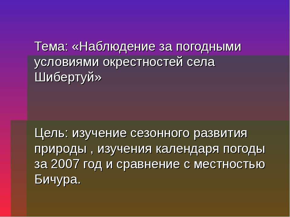Тема: «Наблюдение за погодными условиями окрестностей села Шибертуй» Цель: из...