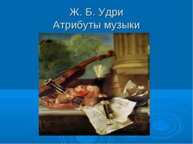 Ж. Б. Удри Атрибуты музыки
