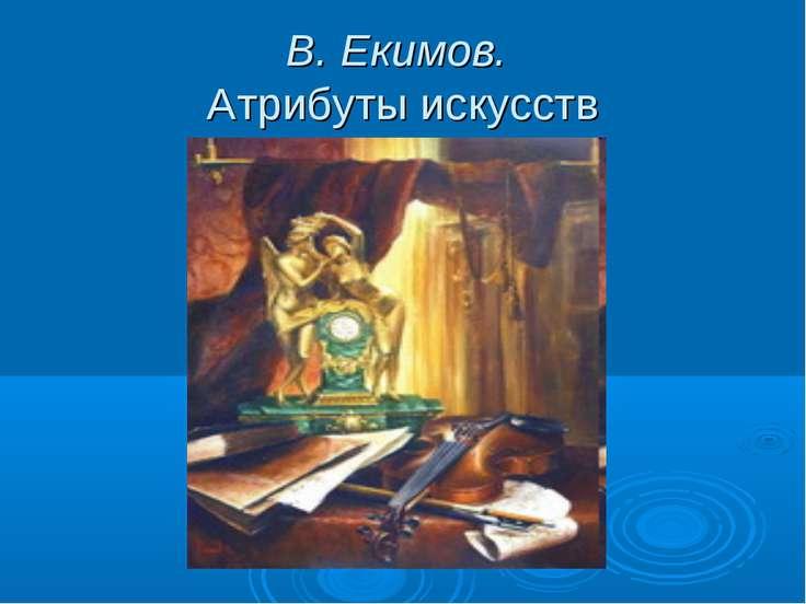 В. Екимов. Атрибуты искусств