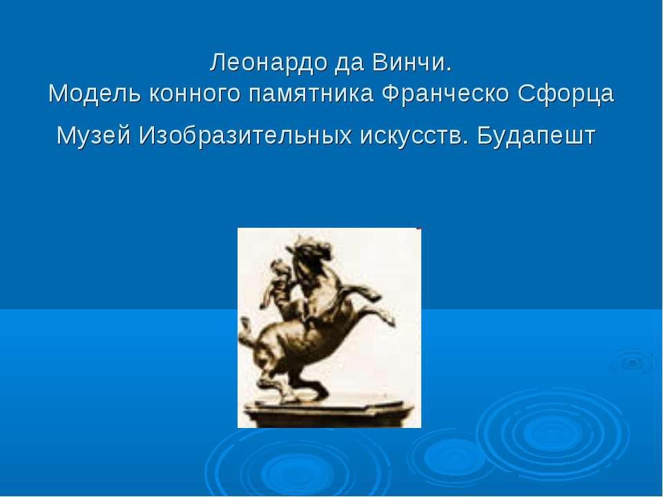 Леонардо да Винчи. Модель конного памятника Франческо Сфорца Музей Изобразите...
