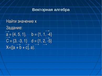 Векторная алгебра Найти значение x Задание: а = {4, 5, 1}, b = {1, 1, -4} C =...