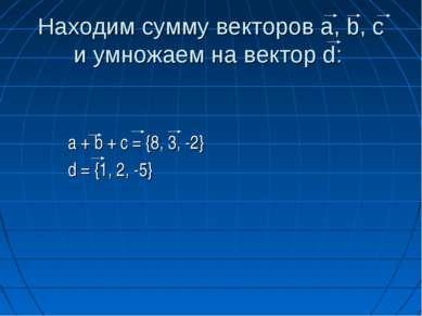 Находим сумму векторов a, b, c и умножаем на вектор d: a + b + c = {8, 3, -2}...