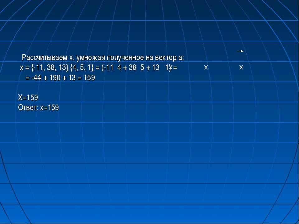 Рассчитываем х, умножая полученное на вектор а: x = {-11, 38, 13} {4, 5, 1} =...