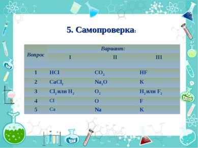 5. Самопроверка: Вопрос Вариант: I II III 1 НCl СО2 НF 2 CaCl2 Na2O К 3 Cl2 и...