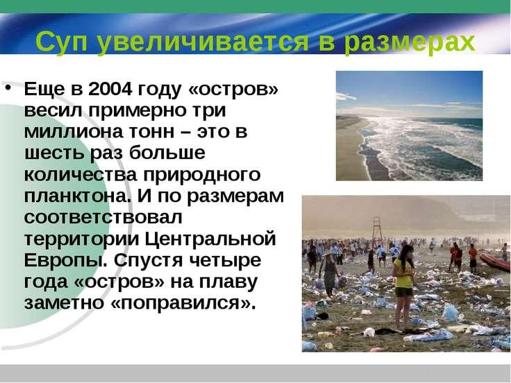 Суп увеличивается в размерах Еще в 2004 году «остров» весил примерно три милл...