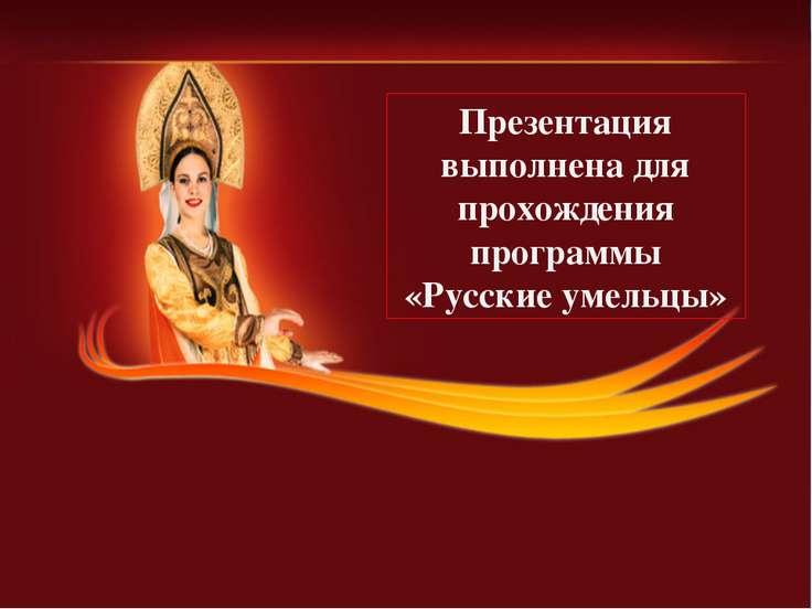 Презентация выполнена для прохождения программы «Русские умельцы»