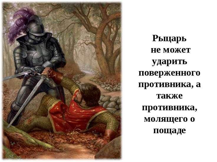Рыцарь не может ударить поверженного противника, а также противника, молящего...