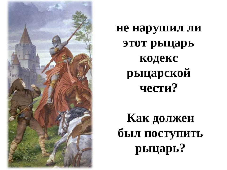 не нарушил ли этот рыцарь кодекс рыцарской чести? Как должен был поступить ры...