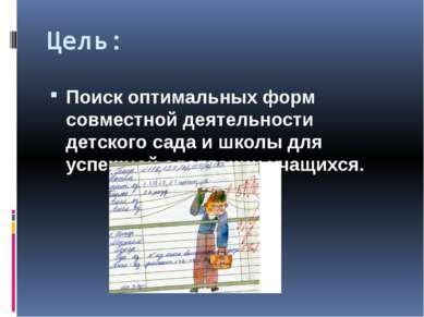 Цель: Поиск оптимальных форм совместной деятельности детского сада и школы дл...