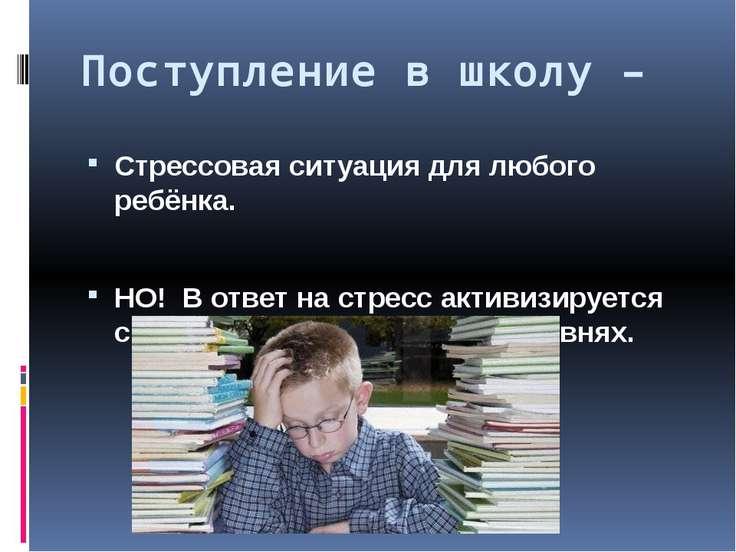 Поступление в школу – Стрессовая ситуация для любого ребёнка. НО! В ответ на ...