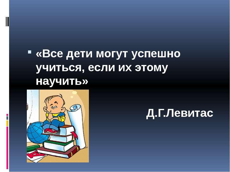 «Все дети могут успешно учиться, если их этому научить» Д.Г.Левитас