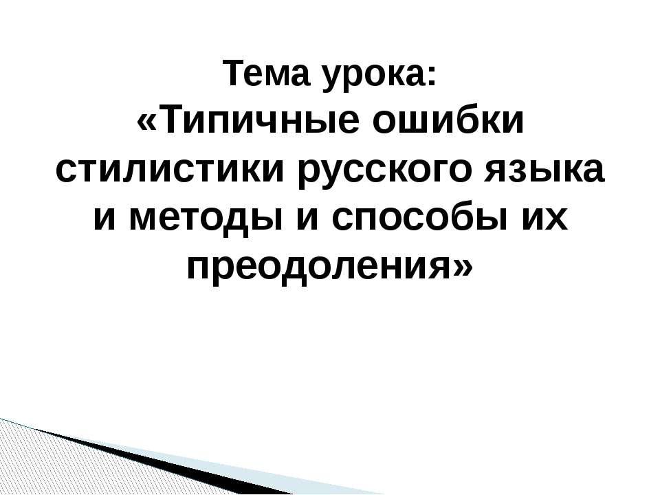 Тема урока: «Типичные ошибки стилистики русского языка и методы и способы их ...