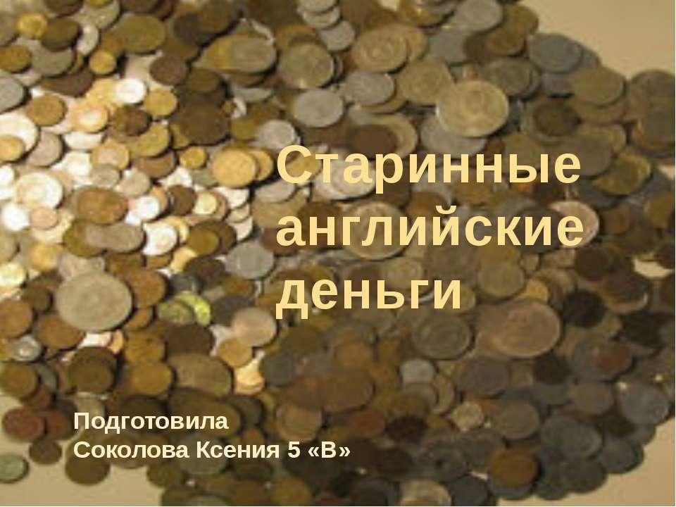 Подготовила Соколова Ксения 5 «В» Старинные английские деньги
