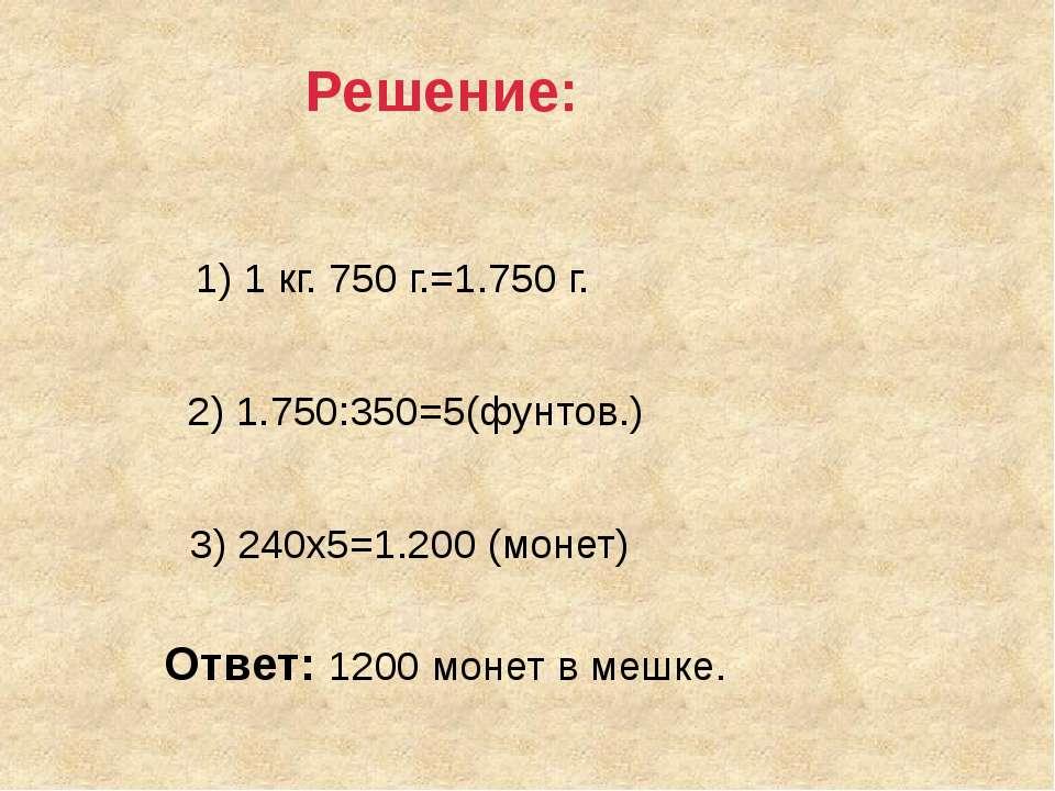 1) 1 кг. 750 г.=1.750 г. 2) 1.750:350=5(фунтов.) 3) 240х5=1.200 (монет) Ответ...