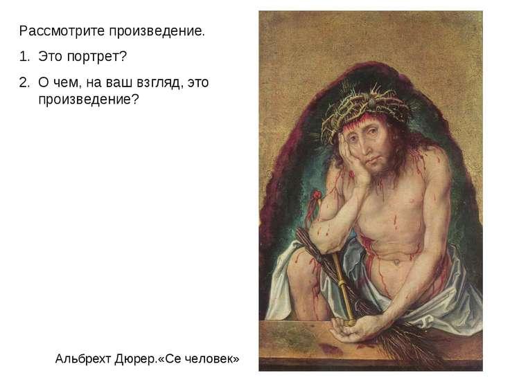 Альбрехт Дюрер.«Се человек» Рассмотрите произведение. Это портрет? О чем, на ...