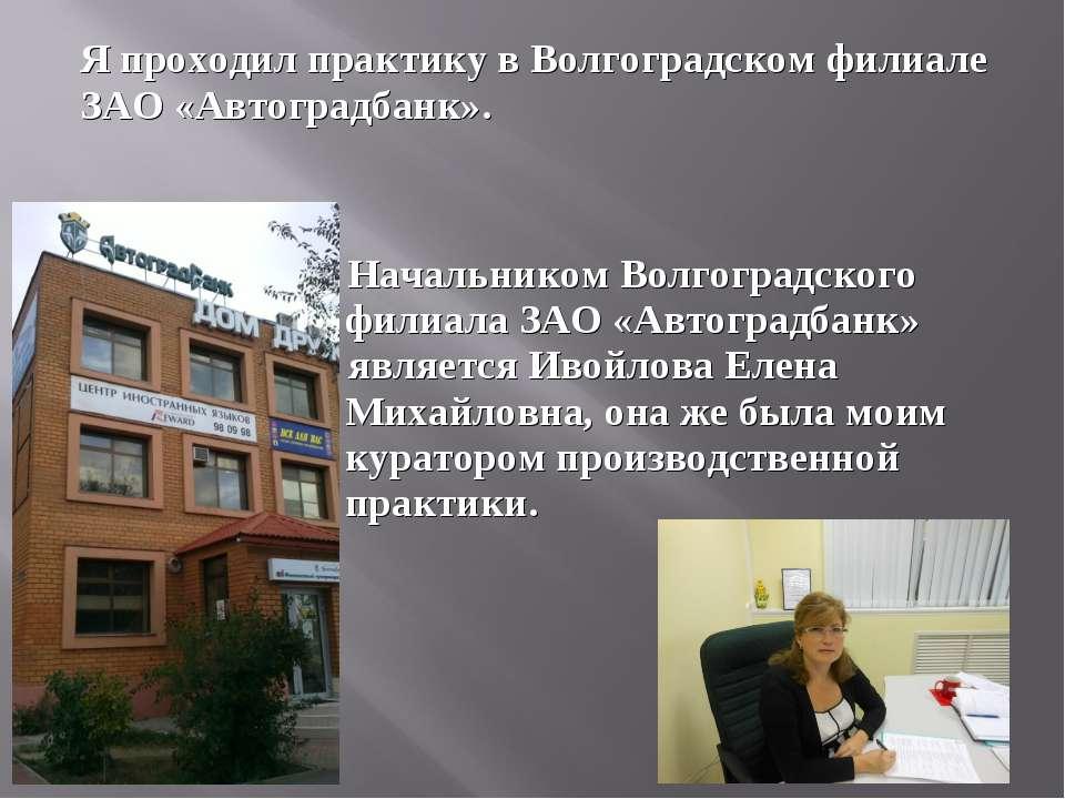 Я проходил практику в Волгоградском филиале ЗАО «Автоградбанк». Начальником В...