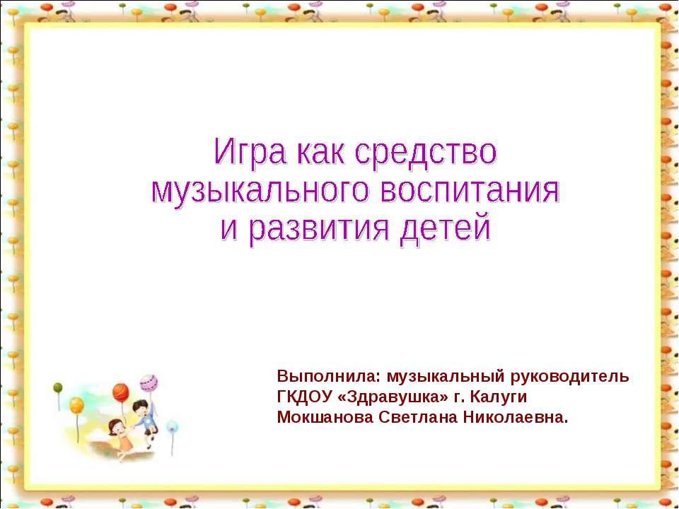 Выполнила: музыкальный руководитель ГКДОУ «Здравушка» г. Калуги Мокшанова Све...