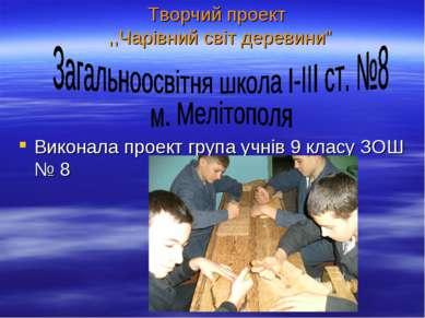 """Творчий проект ,,Чарівний світ деревини"""" Виконала проект група учнів 9 класу ..."""