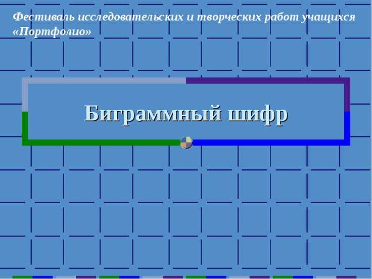 Биграммный шифр Фестиваль исследовательских и творческих работ учащихся «Порт...